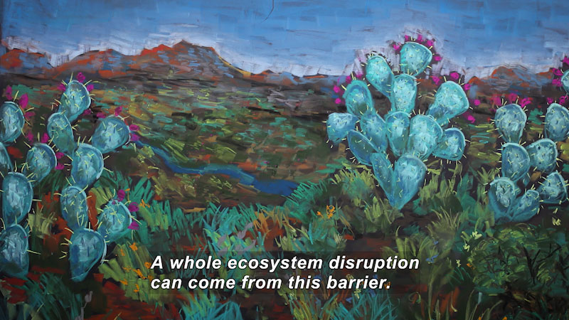 A painting of cactus along a stream and a mountain range in the background. Caption: A whole ecosystem disruption can come from this barrier.