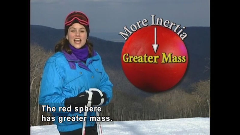 A woman is in ski outfits. An animation of a red sphere with on screen text, more inertia, greater mass. Caption: The red sphere has greater mass.