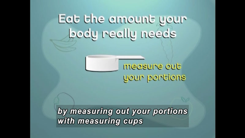 Measuring cup. Eat the amount your body really needs. Measure out your portions. Caption: by measuring out your portions with measuring cups