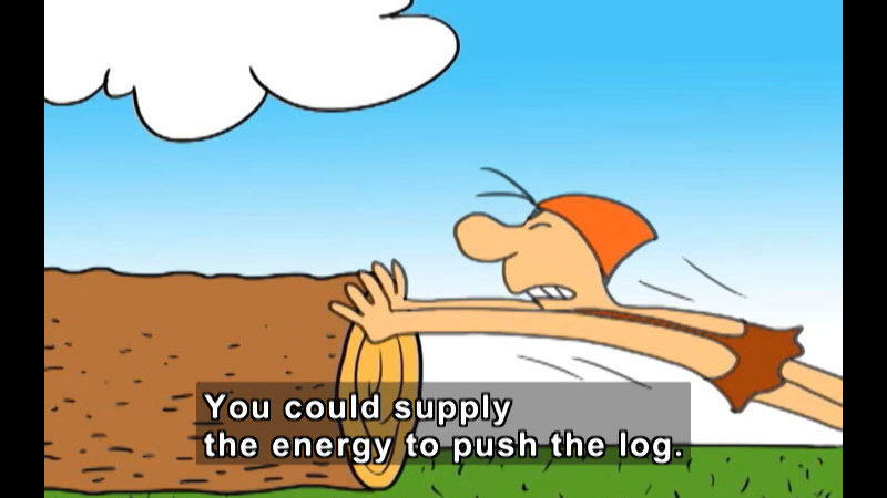 Cartoon of a person straining to push a large log. Caption: You could supply the energy to push the log.
