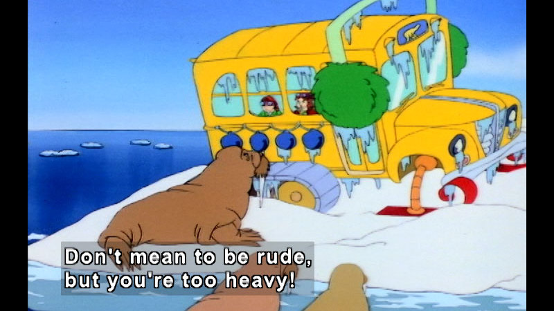 The magic school bus on arctic ice with walrus outside. Caption: Don't mean to be rude, but you're too heavy!