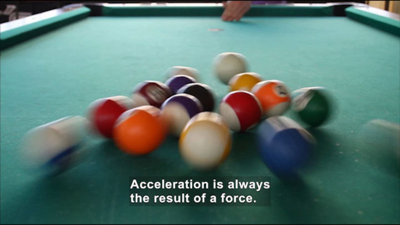 Billiard balls immediately after the first break. Caption: Acceleration is always the result of a force.