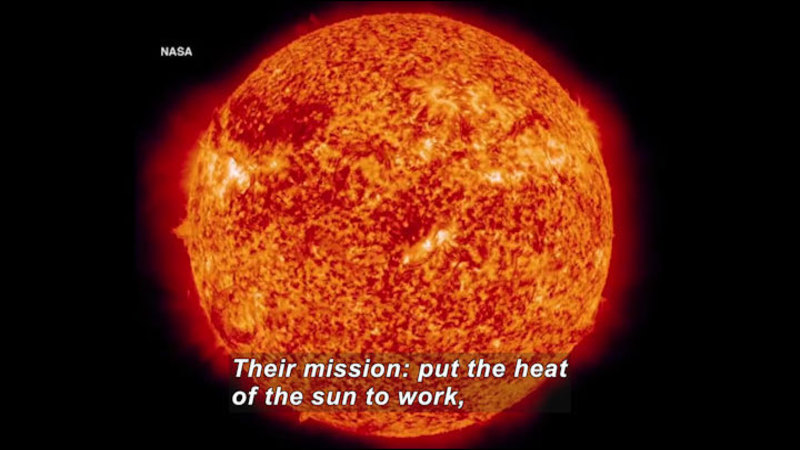 The sun seen closely enough to show the light and dark pattern of the surface. Caption: Their mission: put the heat of the sun to work,